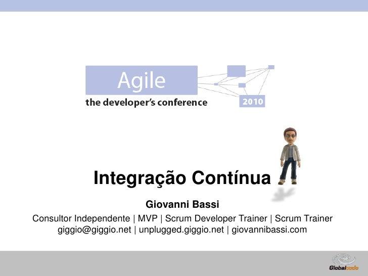 Integração Contínua<br />Giovanni Bassi<br />Consultor Independente | MVP | ScrumDeveloperTrainer | ScrumTrainer<br />gigg...
