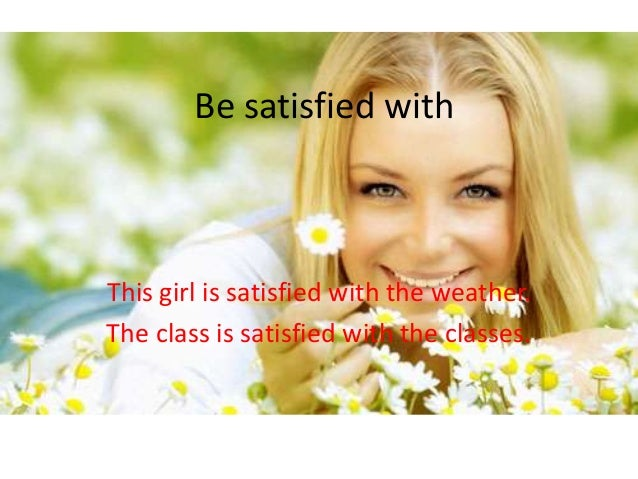 Be satisfied with  This girl is satisfied with the weather. The class is satisfied with the classes.