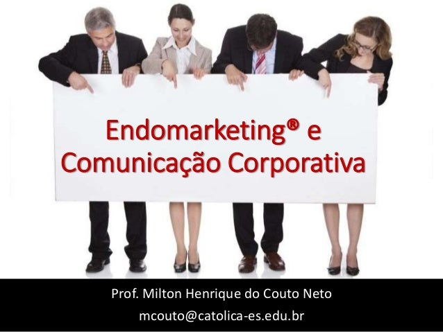 Endomarketing® e Comunicação Corporativa Prof. Milton Henrique do Couto Neto mcouto@catolica-es.edu.br