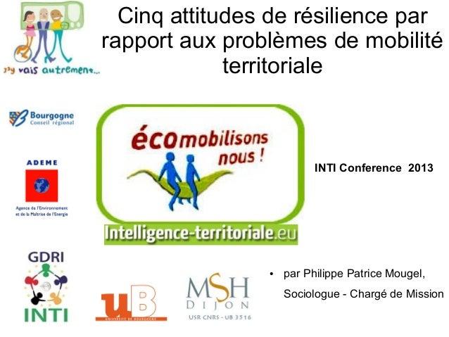 Cinq attitudes de résilience parrapport aux problèmes de mobilitéterritorialeINTI Conference 2013● par Philippe Patrice Mo...