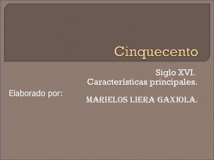 Siglo XVI.  Características principales. Marielos Liera Gaxiola. Elaborado por: