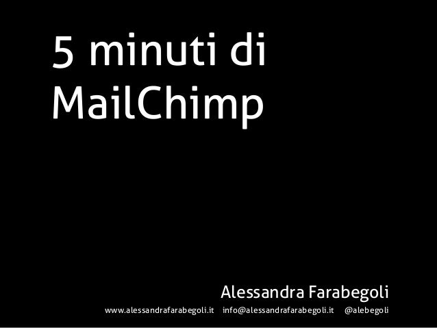 5 minuti diMailChimpAlessandra Farabegoliwww.alessandrafarabegoli.it info@alessandrafarabegoli.it @alebegoli