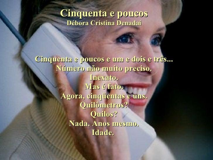 Cinquenta e poucos Débora Cristina Denadai Cinquenta e poucos e um e dois e três... Número não muito preciso. Inexato. Mas...