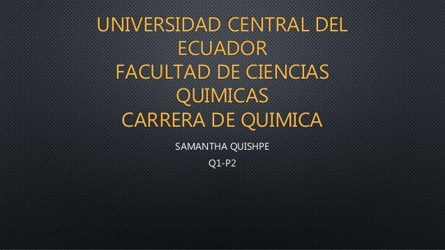 UNIVERSIDAD CENTRAL DEL ECUADOR FACULTAD DE CIENCIAS QUIMICAS CARRERA DE QUIMICA SAMANTHA QUISHPE Q1-P2