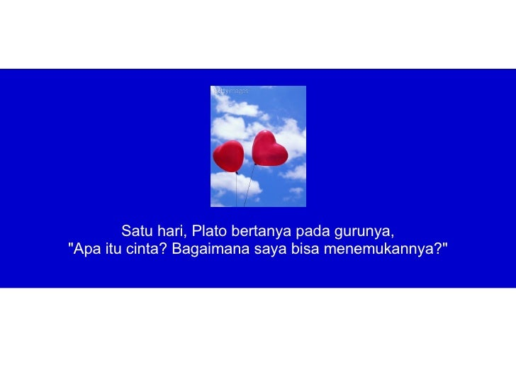 """<ul><li>Satu hari, Plato bertanya pada gurunya, </li></ul><ul><li>""""Apa itu cinta? Bagaimana sayabisamenemukannya?&q..."""