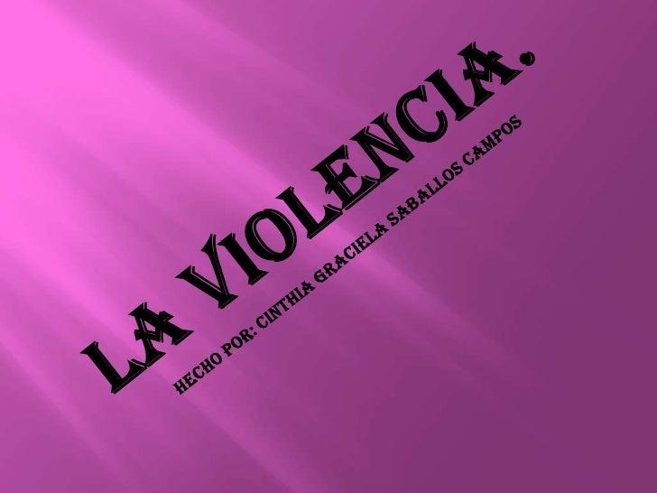 La violencia.<br />Hecho por: cinthia Graciela saballos campos<br />
