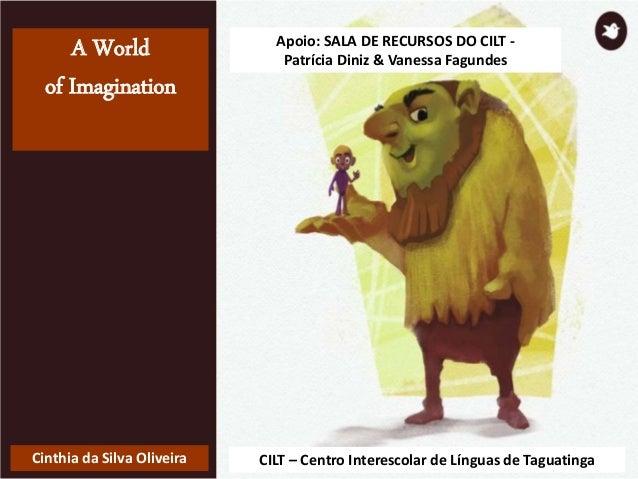 A World of Imagination Cinthia da Silva Oliveira CILT – Centro Interescolar de Línguas de Taguatinga Apoio: SALA DE RECURS...