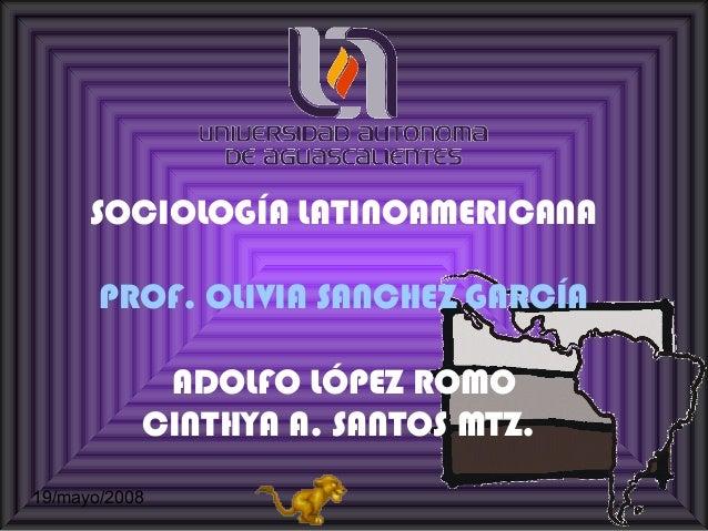 SOCIOLOGÍA LATINOAMERICANA PROF. OLIVIA SANCHEZ GARCÍA ADOLFO LÓPEZ ROMO CINTHYA A. SANTOS MTZ. 19/mayo/2008