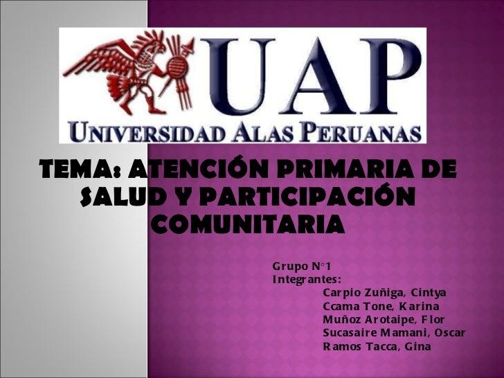 TEMA:  ATENCIÓN PRIMARIA DE SALUD Y PARTICIPACIÓN COMUNITARIA Grupo N°1 Integrantes: Carpio Zuñiga, Cintya Ccama Tone, Kar...