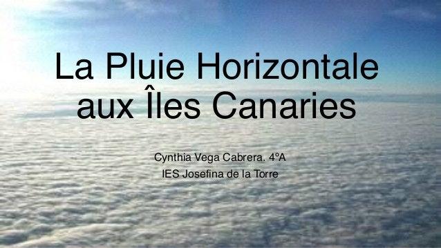 La Pluie Horizontale aux Îles Canaries Cynthia Vega Cabrera. 4ºA IES Josefina de la Torre
