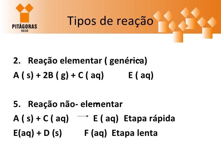 Tipos de reação <ul><li>Reação elementar ( genérica) </li></ul><ul><li>A ( s) + 2B ( g) + C ( aq)  E ( aq)   </li></ul><ul...