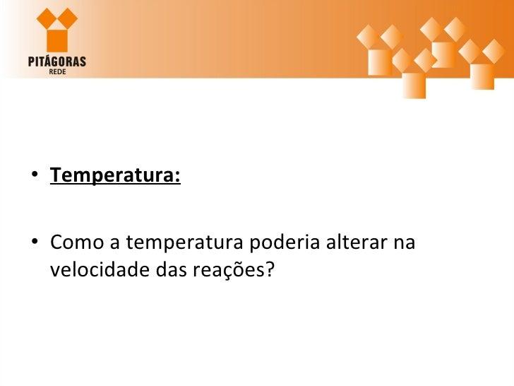 <ul><li>Temperatura: </li></ul><ul><li>Como a temperatura poderia alterar na velocidade das reações? </li></ul>