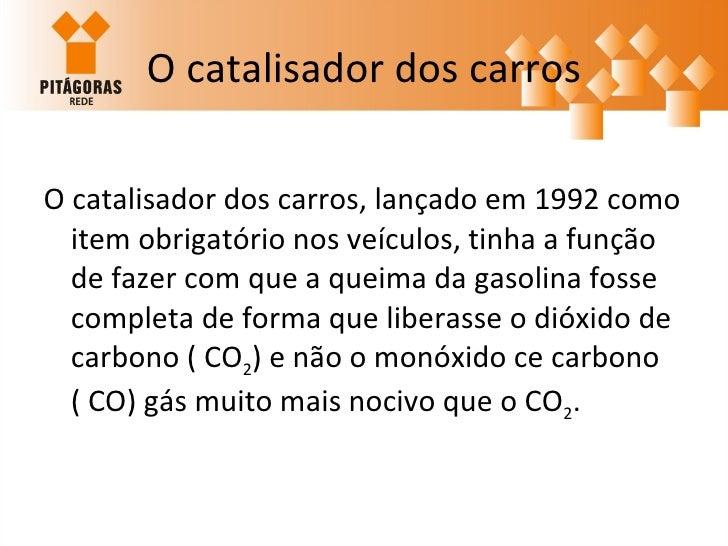 O catalisador dos carros <ul><li>O catalisador dos carros, lançado em 1992 como item obrigatório nos veículos, tinha a fun...