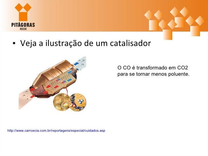<ul><li>Veja a ilustração de um catalisador </li></ul>http://www.carroecia.com.br/reportagens/especial/cuidados.asp   O CO...