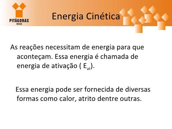 Energia Cinética <ul><li>As reações necessitam de energia para que aconteçam. Essa energia é chamada de energia de ativaçã...