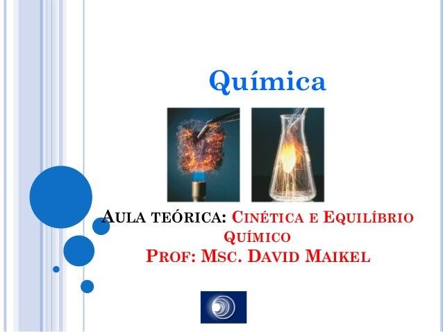 QuímicaAULA TEÓRICA: CINÉTICA E EQUILÍBRIO             QUÍMICO    PROF: MSC. DAVID MAIKEL