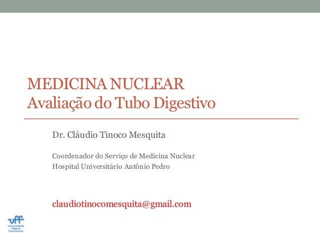 MEDICINA NUCLEARAvaliação do Tubo Digestivo   Dr. Cláudio Tinoco Mesquita   Coordenador do Serviço de Medicina Nuclear   H...