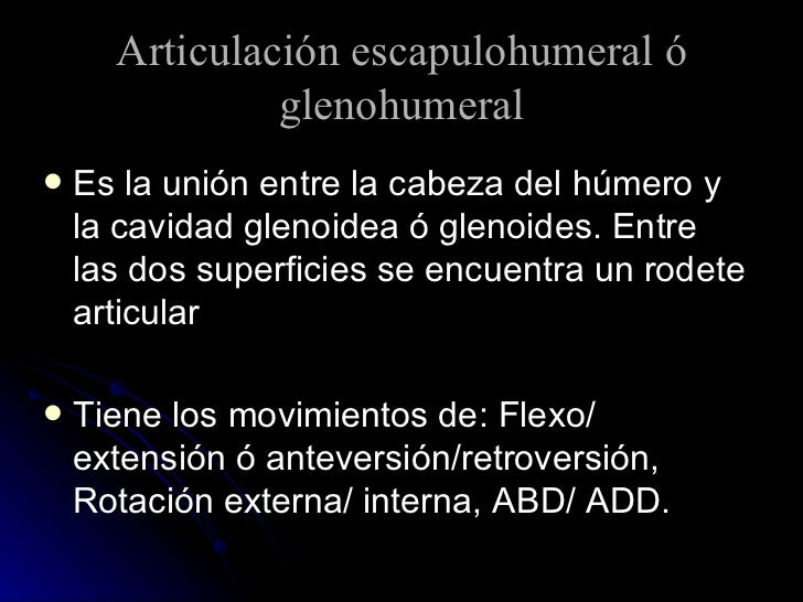Articulación escapulohumeral ó glenohumeral <ul><li>Es la unión entre la cabeza del húmero y la cavidad glenoidea ó glenoi...