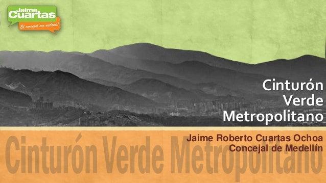 Cinturón Verde Metropolitano Jaime Roberto Cuartas Ochoa Concejal de Medellín
