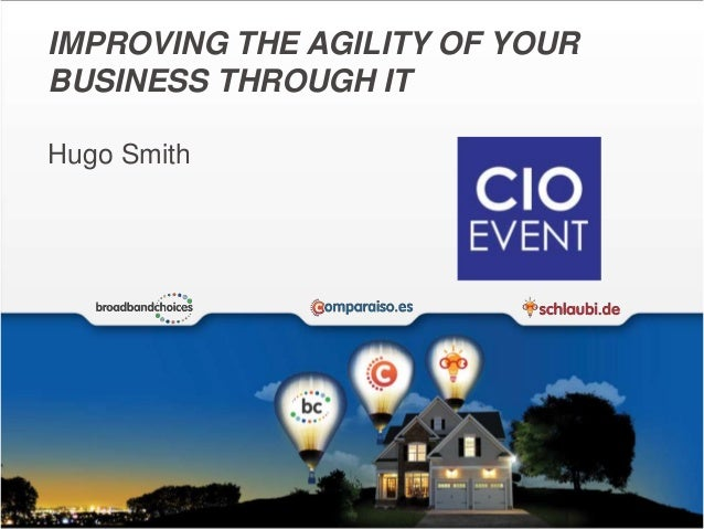 IMPROVING THE AGILITY OF YOUR  BUSINESS THROUGH IT  Hugo Smith