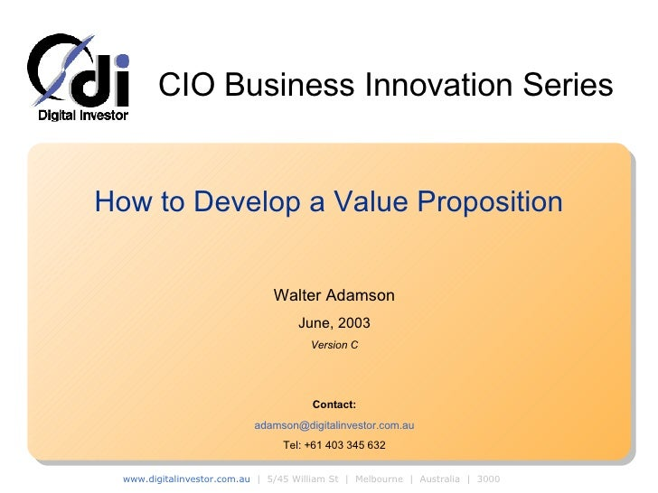 How to Develop a Value Proposition Walter Adamson June, 2003 Version C Contact: [email_address] Tel: +61 403 345 632