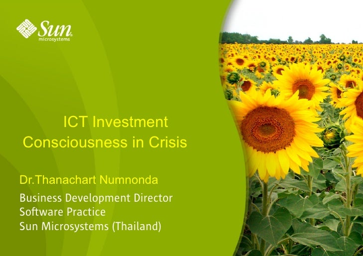 ICT Investment Consciousness in Crisis  Dr.Thanachart Numnonda Business Development Director Software Practice Sun Microsy...