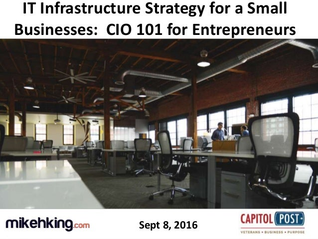 1 IT Infrastructure Strategy for a Small Businesses: CIO 101 for Entrepreneurs Sept 8, 2016