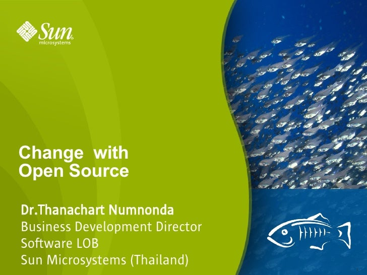 Change with Open Source  Dr.Thanachart Numnonda Business Development Director Software LOB Sun Microsystems (Thailand)    ...