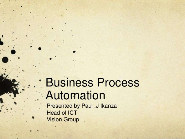 Business Process Automation Presented by Paul .J Ikanza Head of ICT Vision Group