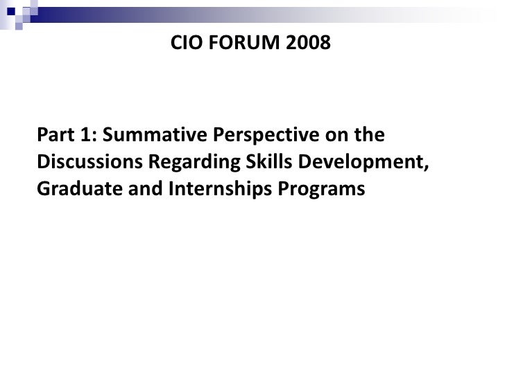 CIO FORUM 2008    Part 1: Summative Perspective on the Discussions Regarding Skills Development, Graduate and Internships ...
