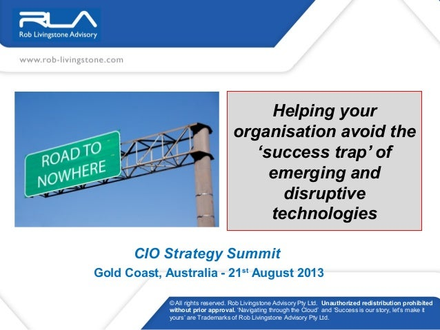 Helping your organisation avoid the 'success trap' of emerging and disruptive technologies CIO Strategy Summit Gold Coast,...