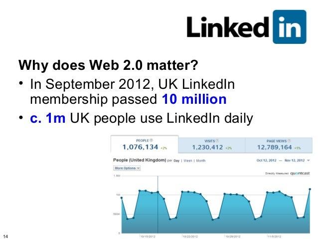 Why does Web 2.0 matter?     • In September 2012, UK LinkedIn       membership passed 10 million     • c. 1m UK people use...