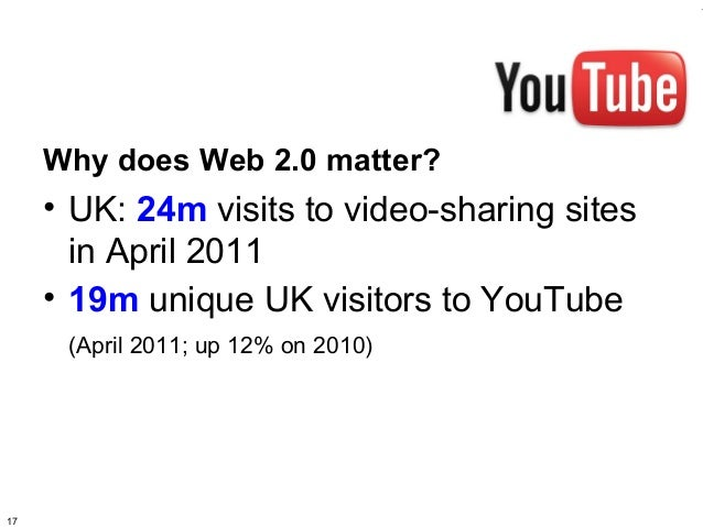 Why does Web 2.0 matter?     • UK: 24m visits to video-sharing sites       in April 2011     • 19m unique UK visitors to Y...