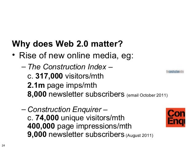 Why does Web 2.0 matter?     • Rise of new online media, eg:       – The Construction Index –         c. 317,000 visitors/...