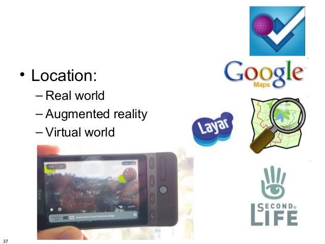 • Location:       – Real world       – Augmented reality       – Virtual world37