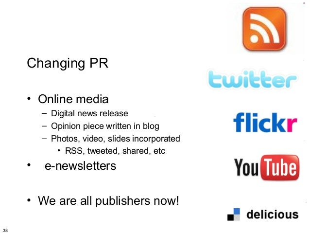 Changing PR     • Online media         – Digital news release         – Opinion piece written in blog         – Photos, vi...