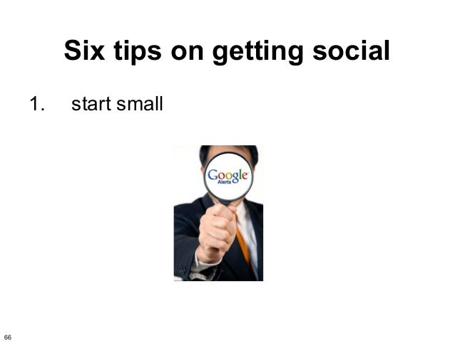 Six tips on getting social     1.   start small66