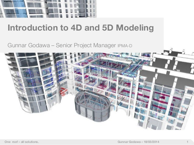 1One roof – all solutions. Gunnar Godawa – 18/03/2014 Introduction to 4D and 5D Modeling Gunnar Godawa – Senior Project Ma...