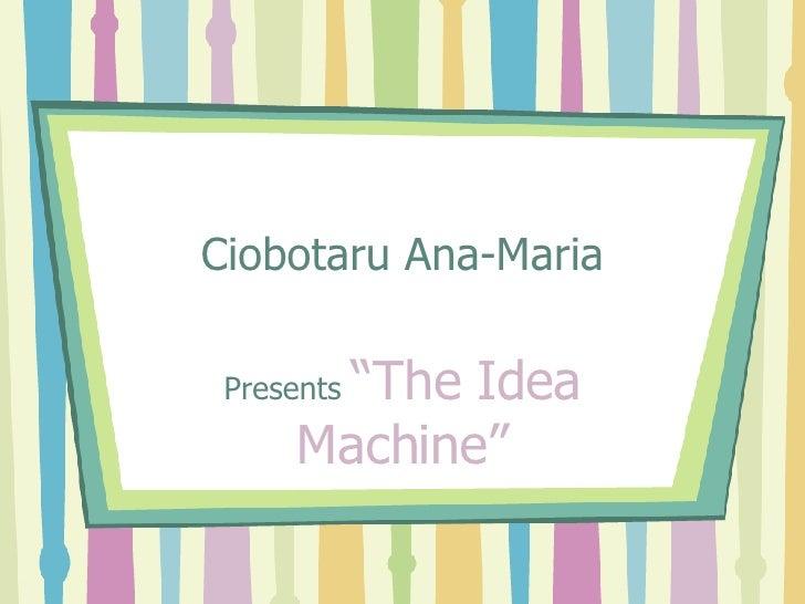 "Ciobotaru Ana-Maria Presents  ""The Idea Machine"""