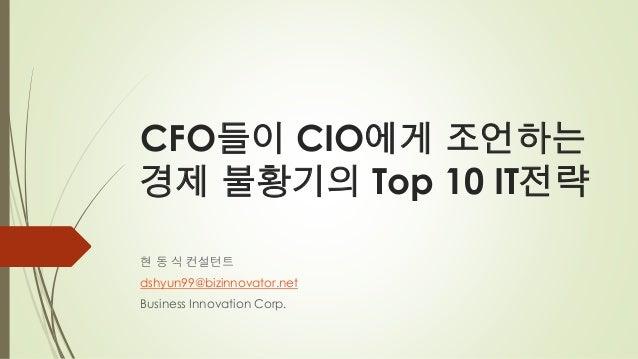 CFO들이 CIO에게 조언하는경제 불황기의 Top 10 IT전략현 동 식 컨설턴트dshyun99@bizinnovator.netBusiness Innovation Corp.
