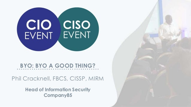 BYO: BYO A GOOD THING?………………………………… Head of Information Security Company85 Phil Cracknell, FBCS, CISSP, MIRM