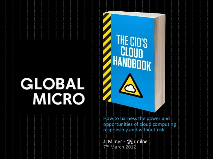 How to harness the power andopportunities of cloud computingresponsibly and without riskJJ Milner - @jjrmilner7th March 2012