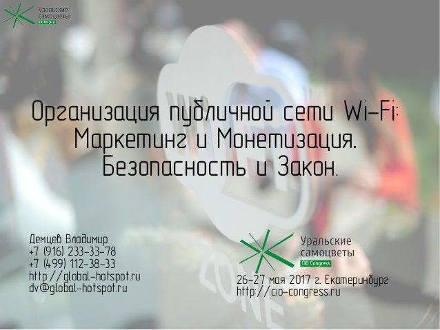 Организация публичной сети Wi-Fi: Маркетинг и Монетизация. Безопасность и Закон. Демцев Владимир +7 (916) 233-33-78 +7 (49...
