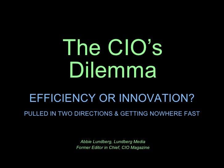 The CIO's Dilemma Abbie Lundberg, Lundberg Media Former Editor in Chief, CIO Magazine EFFICIENCY OR INNOVATION? PULLED IN ...