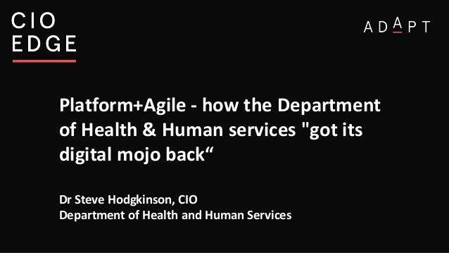 "Platform+Agile - how the Department of Health & Human services ""got its digital mojo back"" Dr Steve Hodgkinson, CIO Depart..."