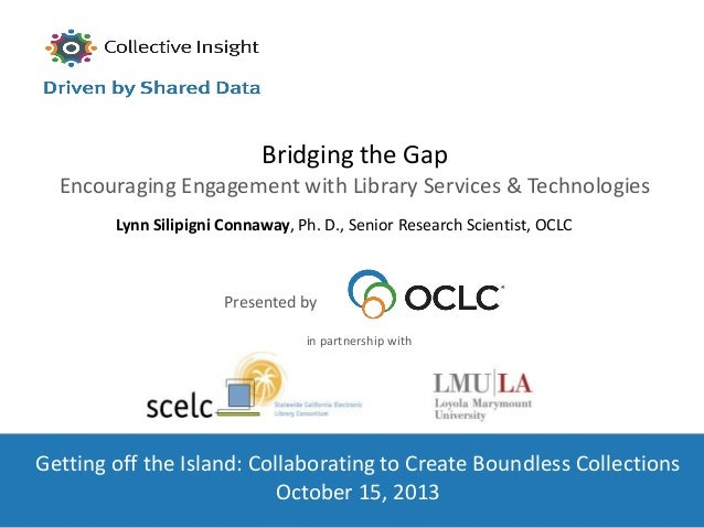 Bridging the Gap Encouraging Engagement with Library Services & Technologies Lynn Silipigni Connaway, Ph. D., Senior Resea...