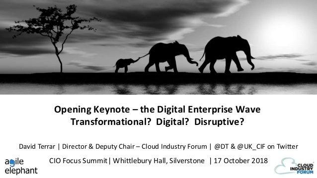 Opening Keynote – the Digital Enterprise Wave Transformational? Digital? Disruptive? CIO Focus Summit  Whittlebury Hall, S...