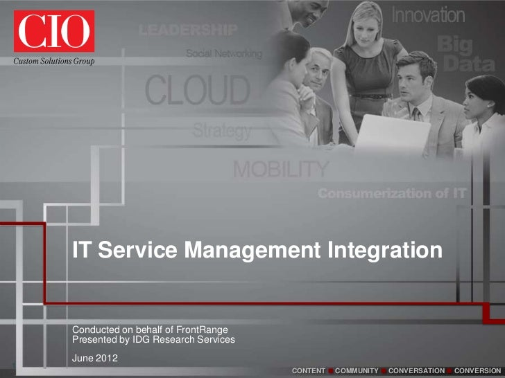 IT Service Management Integration    Conducted on behalf of FrontRange    Presented by IDG Research Services    June 20121...