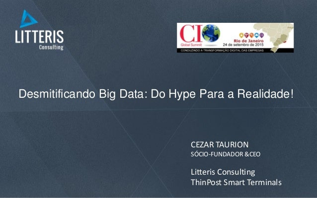 Desmitificando Big Data: Do Hype Para a Realidade! CEZAR TAURION SÓCIO-FUNDADOR &CEO Litteris Consulting ThinPost Smart Te...