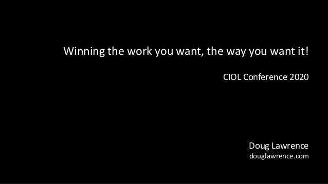 Winning the work you want, the way you want it! CIOL Conference 2020 Doug Lawrence douglawrence.com